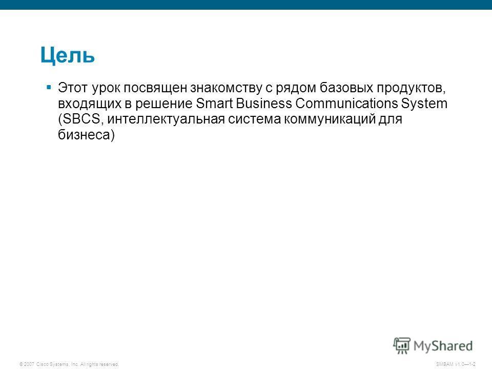 © 2007 Cisco Systems, Inc. All rights reserved. SMBAM v1.01-2 Цель Этот урок посвящен знакомству с рядом базовых продуктов, входящих в решение Smart Business Communications System (SBCS, интеллектуальная система коммуникаций для бизнеса)