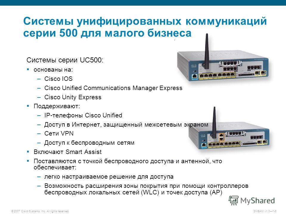 © 2007 Cisco Systems, Inc. All rights reserved. SMBAM v1.01-6 Системы унифицированных коммуникаций серии 500 для малого бизнеса Системы серии UC500: основаны на: –Cisco IOS –Cisco Unified Communications Manager Express –Cisco Unity Express Поддержива