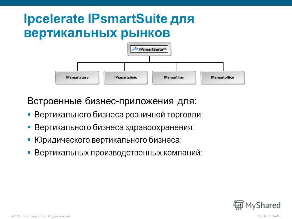 © 2007 Cisco Systems, Inc. All rights reserved. SMBAM v1.01-73 Ipcelerate IPsmartSuite для вертикальных рынков Встроенные бизнес-приложения для: Вертикального бизнеса розничной торговли: Вертикального бизнеса здравоохранения: Юридического вертикально