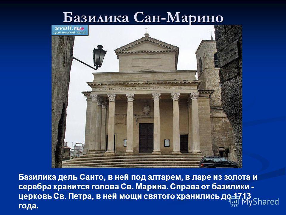 Базилика Сан-Марино Базилика дель Санто, в ней под алтарем, в ларе из золота и серебра хранится голова Св. Марина. Справа от базилики - церковь Св. Петра, в ней мощи святого хранились до 1713 года.