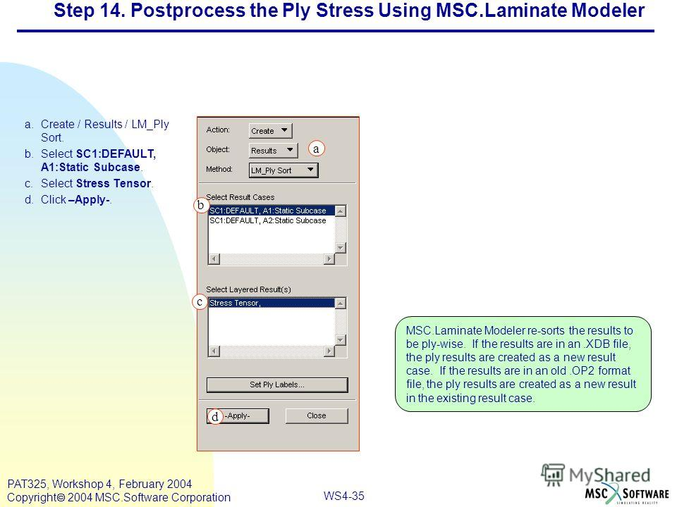 WS4-35 PAT325, Workshop 4, February 2004 Copyright 2004 MSC.Software Corporation a.Create / Results / LM_Ply Sort. b.Select SC1:DEFAULT, A1:Static Subcase. c.Select Stress Tensor. d.Click –Apply-. b a c d MSC.Laminate Modeler re-sorts the results to