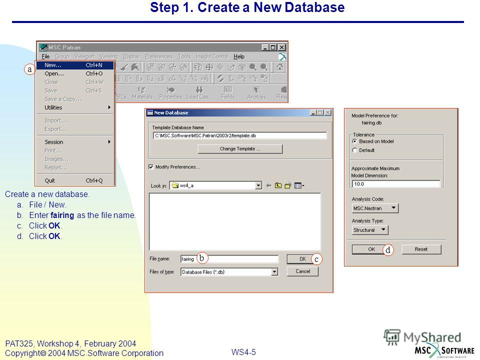 WS4-5 PAT325, Workshop 4, February 2004 Copyright 2004 MSC.Software Corporation a b c Create a new database. a.File / New. b.Enter fairing as the file name. c.Click OK. d.Click OK. Step 1. Create a New Database d