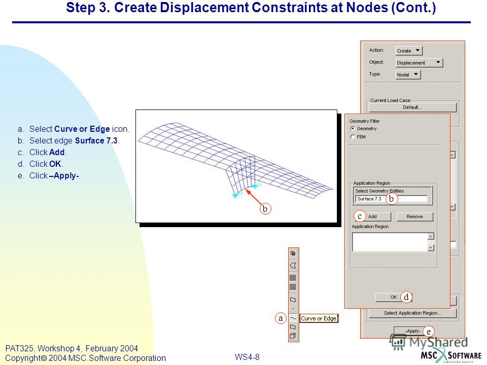 WS4-8 PAT325, Workshop 4, February 2004 Copyright 2004 MSC.Software Corporation a.Select Curve or Edge icon. b.Select edge Surface 7.3. c.Click Add. d.Click OK. e.Click –Apply-. a c b d e Step 3. Create Displacement Constraints at Nodes (Cont.) b