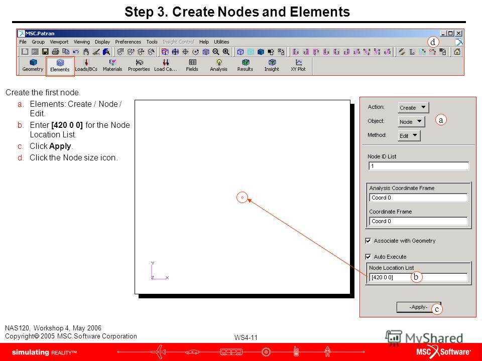 WS4-11 NAS120, Workshop 4, May 2006 Copyright 2005 MSC.Software Corporation Step 3. Create Nodes and Elements Create the first node. a.Elements: Create / Node / Edit. b.Enter [420 0 0] for the Node Location List. c.Click Apply. d.Click the Node size