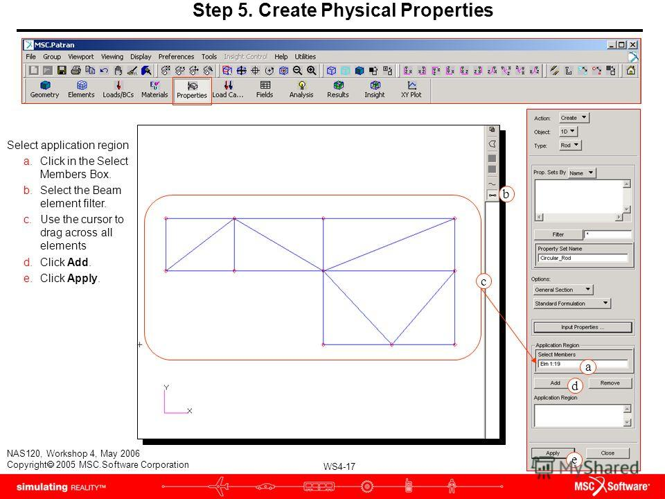 WS4-17 NAS120, Workshop 4, May 2006 Copyright 2005 MSC.Software Corporation Step 5. Create Physical Properties Select application region a.Click in the Select Members Box. b.Select the Beam element filter. c.Use the cursor to drag across all elements