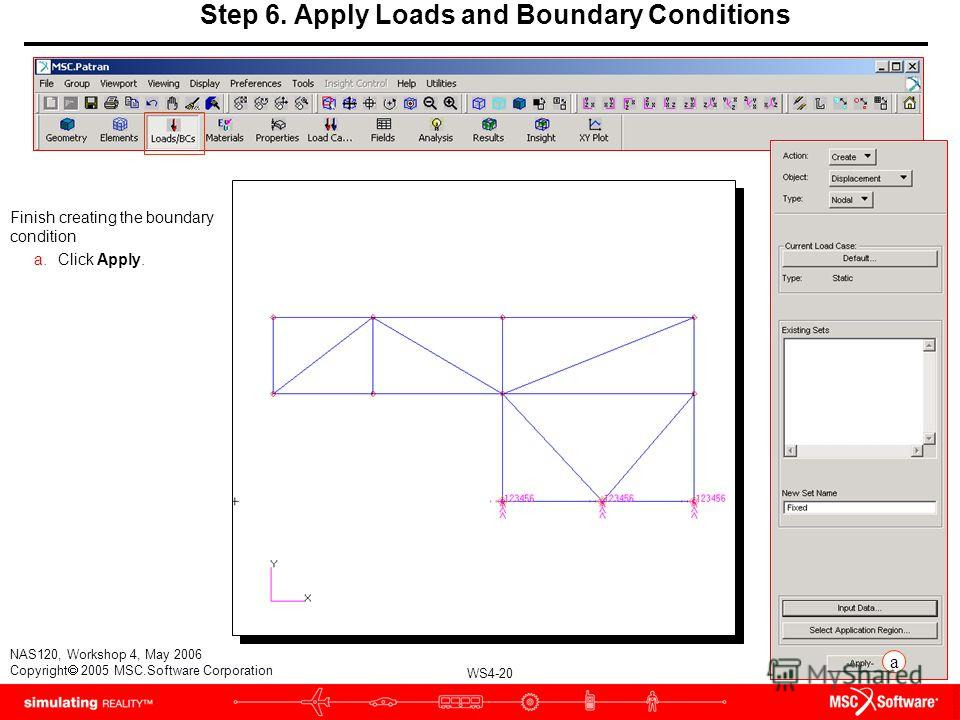 WS4-20 NAS120, Workshop 4, May 2006 Copyright 2005 MSC.Software Corporation Finish creating the boundary condition a.Click Apply. Step 6. Apply Loads and Boundary Conditions a