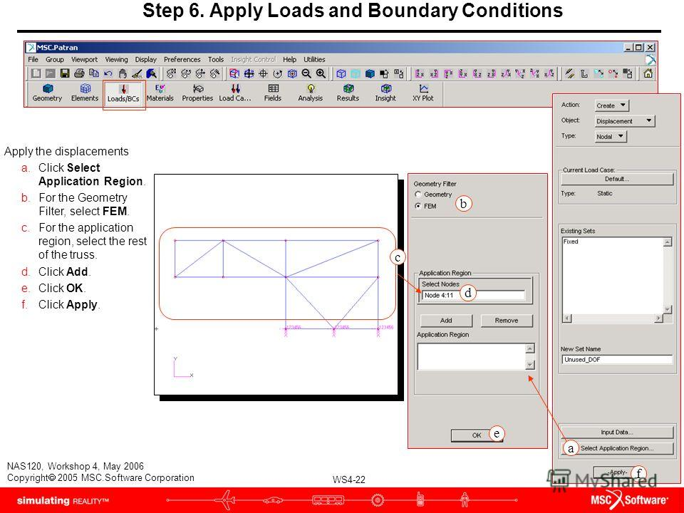 WS4-22 NAS120, Workshop 4, May 2006 Copyright 2005 MSC.Software Corporation Step 6. Apply Loads and Boundary Conditions Apply the displacements a.Click Select Application Region. b.For the Geometry Filter, select FEM. c.For the application region, se