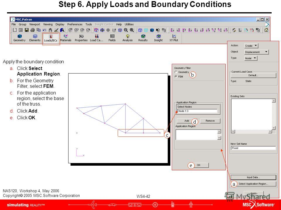 WS4-42 NAS120, Workshop 4, May 2006 Copyright 2005 MSC.Software Corporation Step 6. Apply Loads and Boundary Conditions Apply the boundary condition a.Click Select Application Region. b.For the Geometry Filter, select FEM. c.For the application regio
