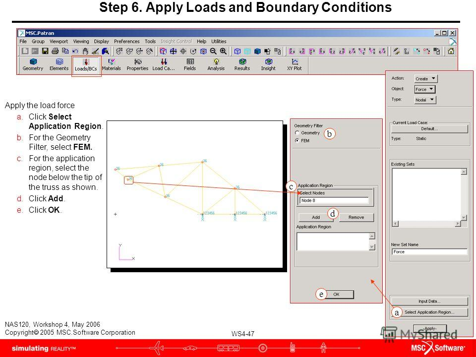 WS4-47 NAS120, Workshop 4, May 2006 Copyright 2005 MSC.Software Corporation Step 6. Apply Loads and Boundary Conditions Apply the load force a.Click Select Application Region. b.For the Geometry Filter, select FEM. c.For the application region, selec