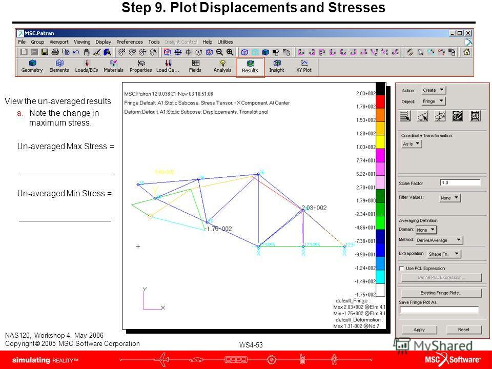 WS4-53 NAS120, Workshop 4, May 2006 Copyright 2005 MSC.Software Corporation Step 9. Plot Displacements and Stresses View the un-averaged results a.Note the change in maximum stress. Un-averaged Max Stress = ____________________ Un-averaged Min Stress