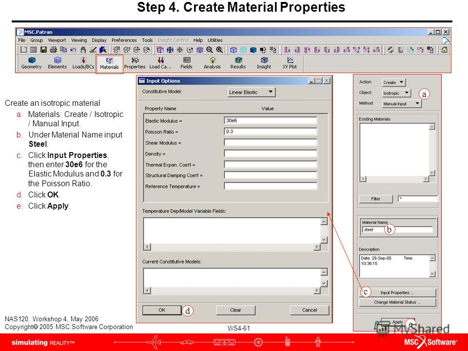 WS4-61 NAS120, Workshop 4, May 2006 Copyright 2005 MSC.Software Corporation Step 4. Create Material Properties Create an isotropic material a.Materials: Create / Isotropic / Manual Input. b.Under Material Name input Steel. c.Click Input Properties, t