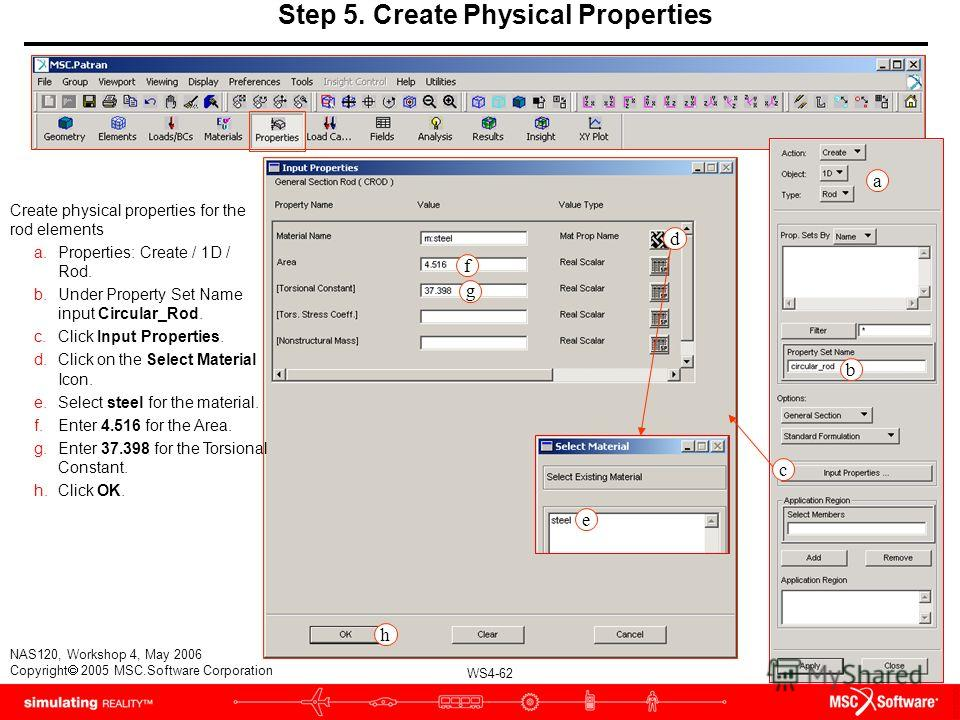 WS4-62 NAS120, Workshop 4, May 2006 Copyright 2005 MSC.Software Corporation d f e g Step 5. Create Physical Properties Create physical properties for the rod elements a.Properties: Create / 1D / Rod. b.Under Property Set Name input Circular_Rod. c.Cl