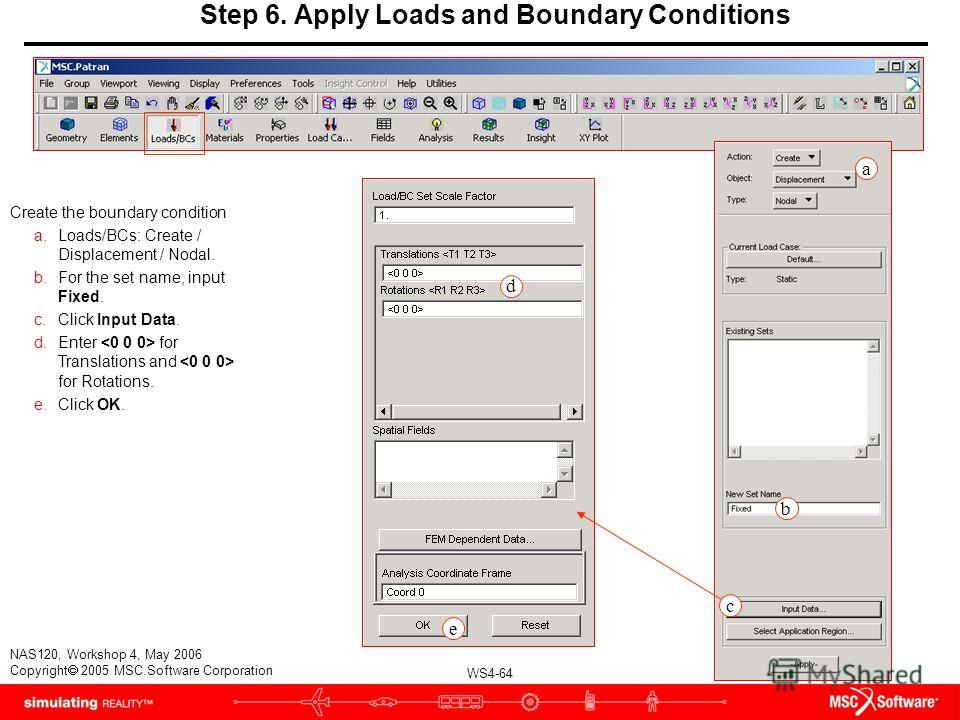 WS4-64 NAS120, Workshop 4, May 2006 Copyright 2005 MSC.Software Corporation Step 6. Apply Loads and Boundary Conditions Create the boundary condition a.Loads/BCs: Create / Displacement / Nodal. b.For the set name, input Fixed. c.Click Input Data. d.E