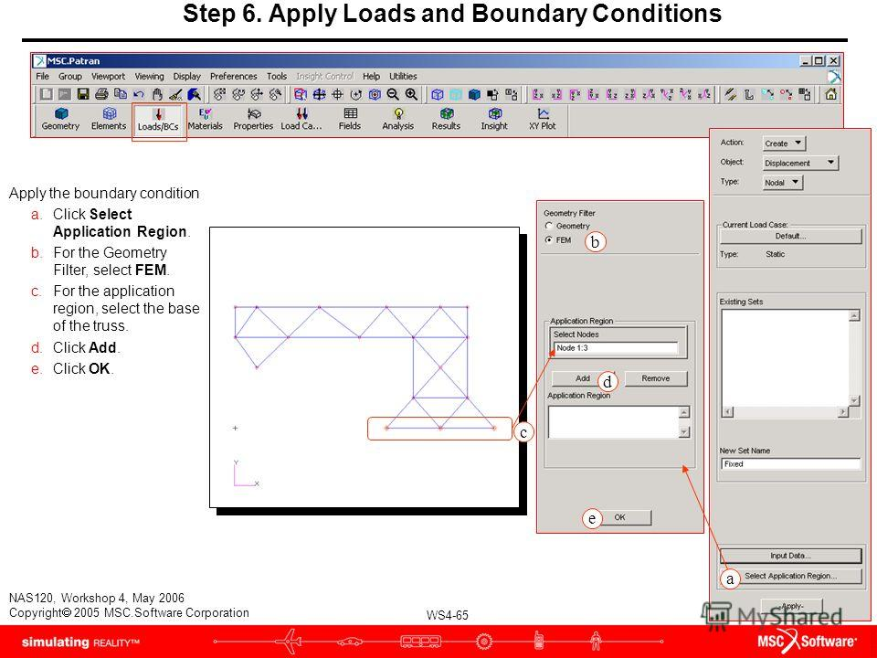 WS4-65 NAS120, Workshop 4, May 2006 Copyright 2005 MSC.Software Corporation Step 6. Apply Loads and Boundary Conditions Apply the boundary condition a.Click Select Application Region. b.For the Geometry Filter, select FEM. c.For the application regio