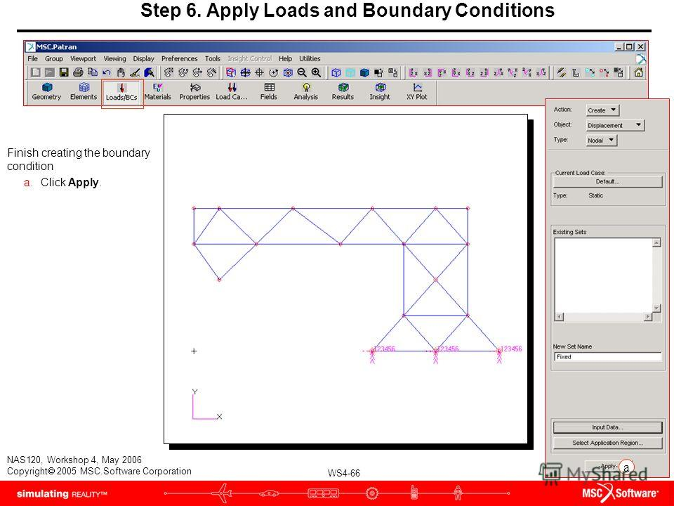 WS4-66 NAS120, Workshop 4, May 2006 Copyright 2005 MSC.Software Corporation Finish creating the boundary condition a.Click Apply. Step 6. Apply Loads and Boundary Conditions a