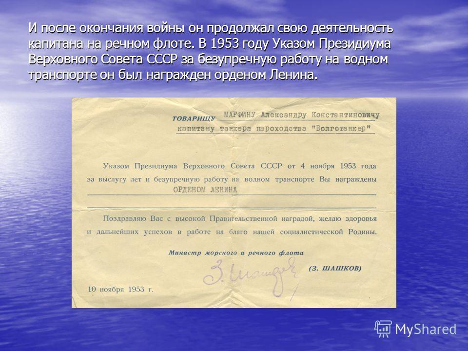 И после окончания войны он продолжал свою деятельность капитана на речном флоте. В 1953 году Указом Президиума Верховного Совета СССР за безупречную работу на водном транспорте он был награжден орденом Ленина.