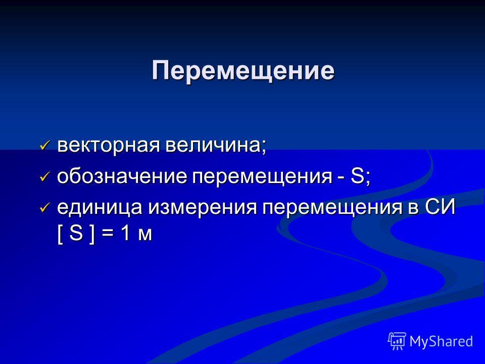 Перемещение Перемещение векторная величина; векторная величина; обозначение перемещения - S; обозначение перемещения - S; единица измерения перемещения в СИ [ S ] = 1 м единица измерения перемещения в СИ [ S ] = 1 м