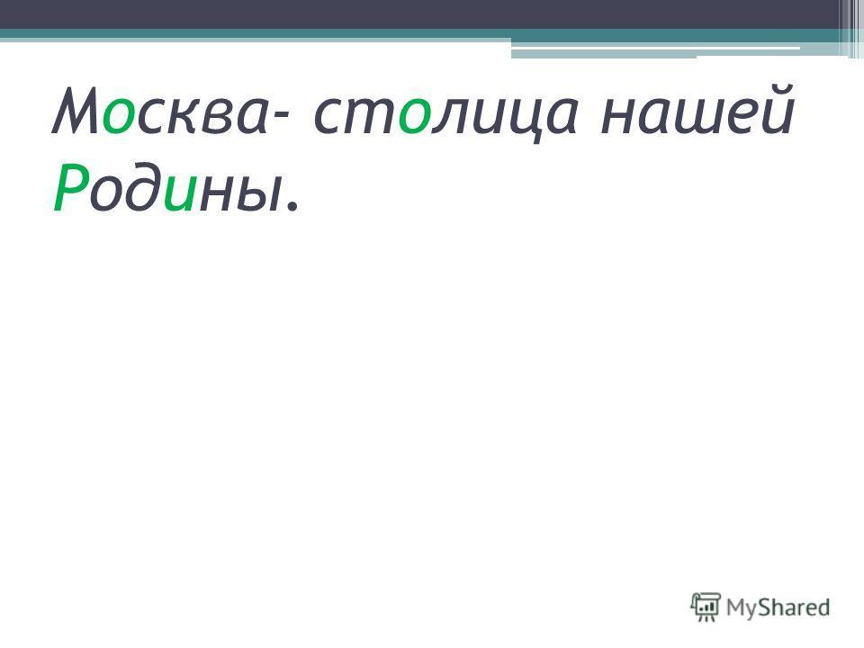 Москва- столица нашей Родины.