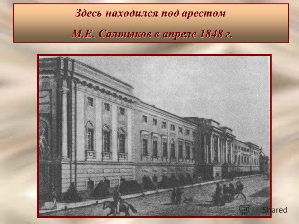 Здесь находился под арестом М.Е. Салтыков в апреле 1848 г. М.Е. Салтыков в апреле 1848 г.