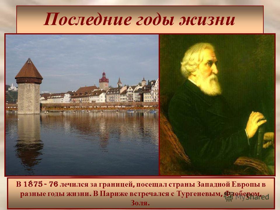Последние годы жизни В 1875 - 76 лечился за границей, посещал страны Западной Европы в разные годы жизни. В Париже встречался с Тургеневым, Флобером, Золя.