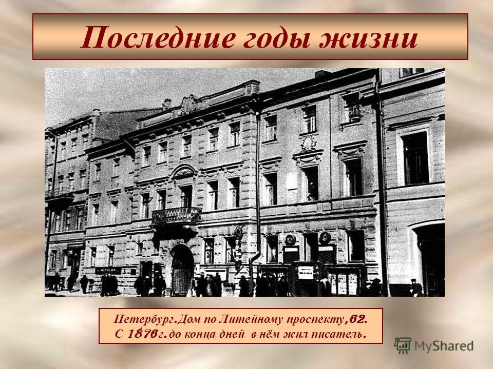 Последние годы жизни Петербург. Дом по Литейному проспекту,62. С 1876 г. до конца дней в нём жил писатель.