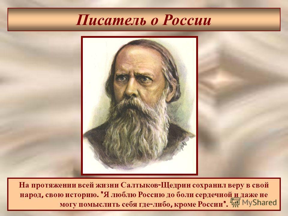 Писатель о России На протяжении всей жизни Салтыков - Щедрин сохранил веру в свой народ, свою историю.  Я люблю Россию до боли сердечной и даже не могу помыслить себя где - либо, кроме России .