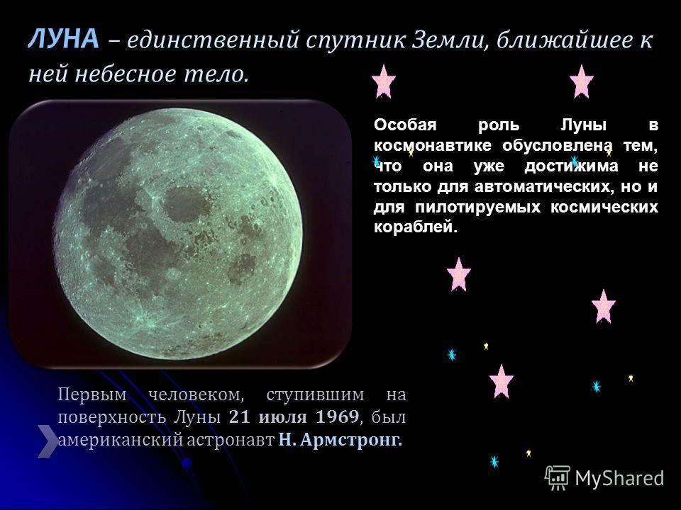 ЛУНА ЛУНА – единственный спутник Земли, ближайшее к ней небесное тело. Особая роль Луны в космонавтике обусловлена тем, что она уже достижима не только для автоматических, но и для пилотируемых космических кораблей. 21 июля 1969 Н. Армстронг. Первым