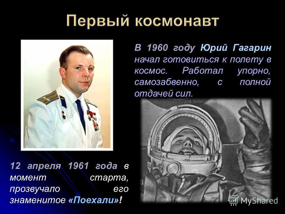 В 1960 году В 1960 году Юрий Гагарин начал готовиться к полету в космос. Работал упорно, самозабвенно, с полной отдачей сил. 12 апреля 1961 года «Поехали» 12 апреля 1961 года в момент старта, прозвучало его знаменитое «Поехали»!