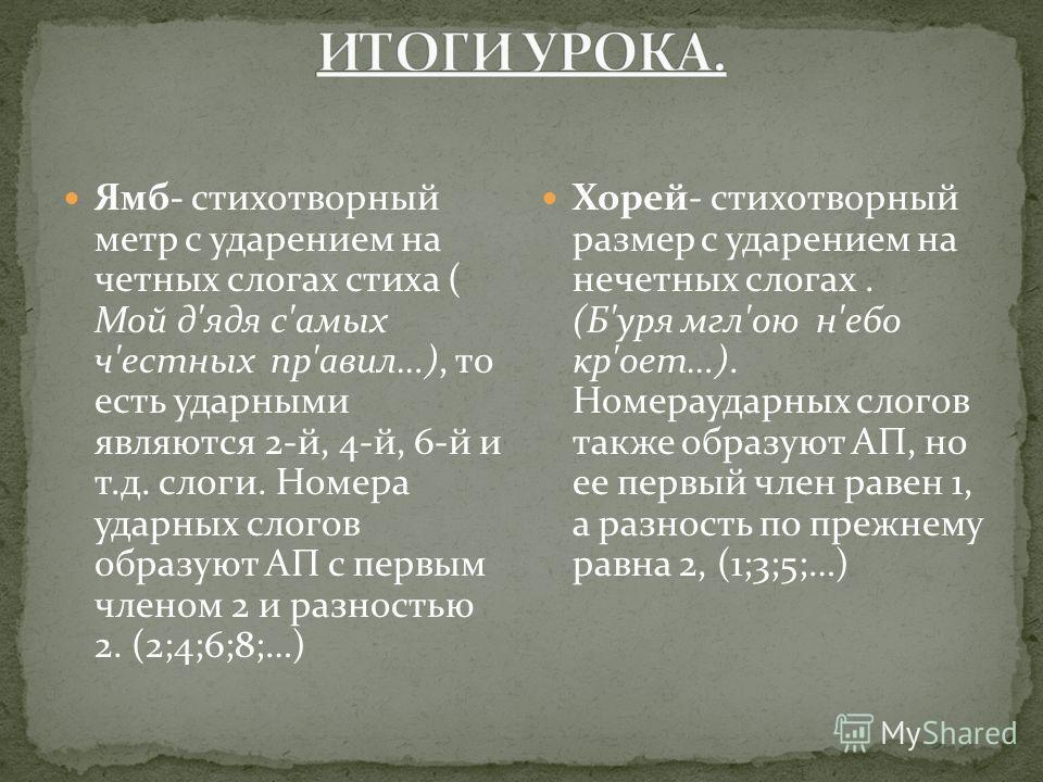 Ямб- стихотворный метр с ударением на четных слогах стиха ( Мой д'ядя с'амых ч'естных пр'авил…), то есть ударными являются 2-й, 4-й, 6-й и т.д. слоги. Номера ударных слогов образуют АП с первым членом 2 и разностью 2. (2;4;6;8;…) Хорей- стихотворный