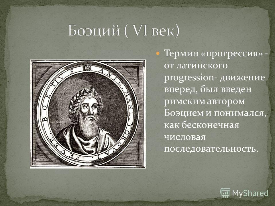Термин «прогрессия» - от латинского progression- движение вперед, был введен римским автором Боэцием и понимался, как бесконечная числовая последовательность.