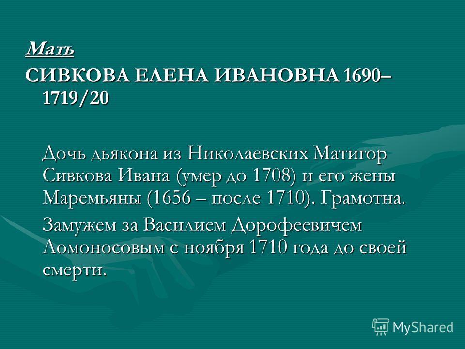 Мать СИВКОВА ЕЛЕНА ИВАНОВНА 1690– 1719/20 Дочь дьякона из Николаевских Матигор Сивкова Ивана (умер до 1708) и его жены Маремьяны (1656 – после 1710). Грамотна. Замужем за Василием Дорофеевичем Ломоносовым с ноября 1710 года до своей смерти.