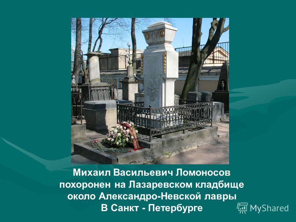Михаил Васильевич Ломоносов похоронен на Лазаревском кладбище около Александро-Невской лавры В Санкт - Петербурге