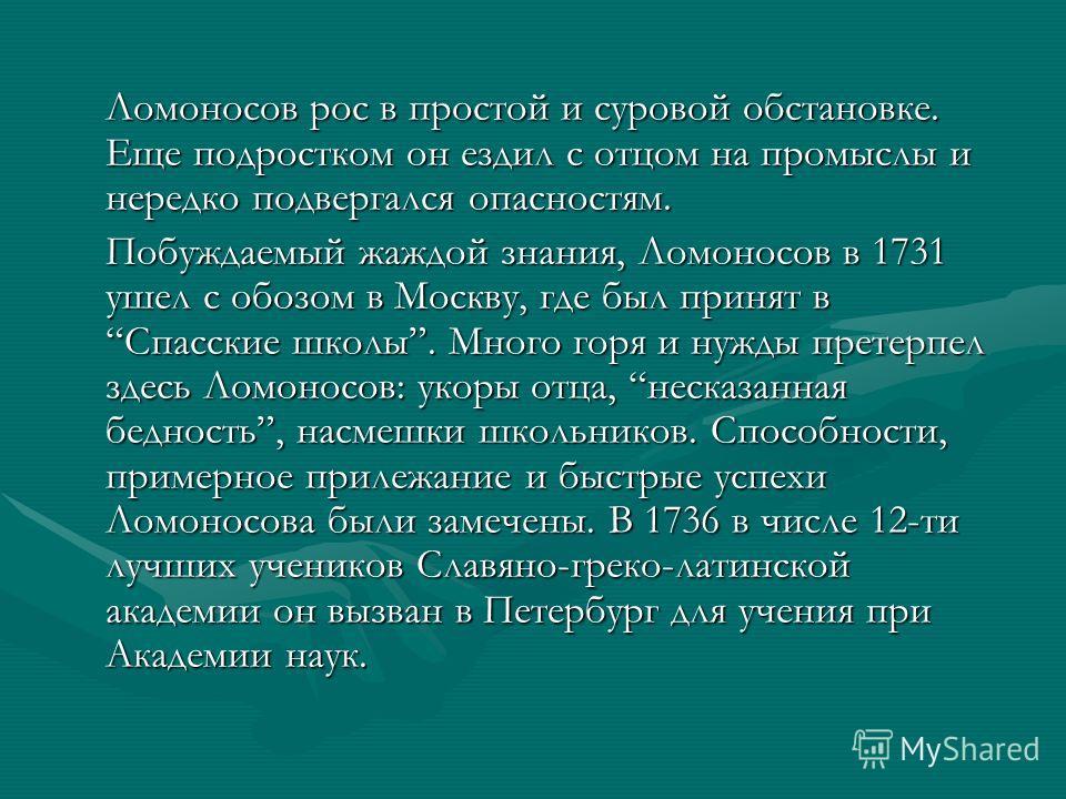 Ломоносов рос в простой и суровой обстановке. Еще подростком он ездил с отцом на промыслы и нередко подвергался опасностям. Побуждаемый жаждой знания, Ломоносов в 1731 ушел с обозом в Москву, где был принят в Спасские школы. Много горя и нужды претер