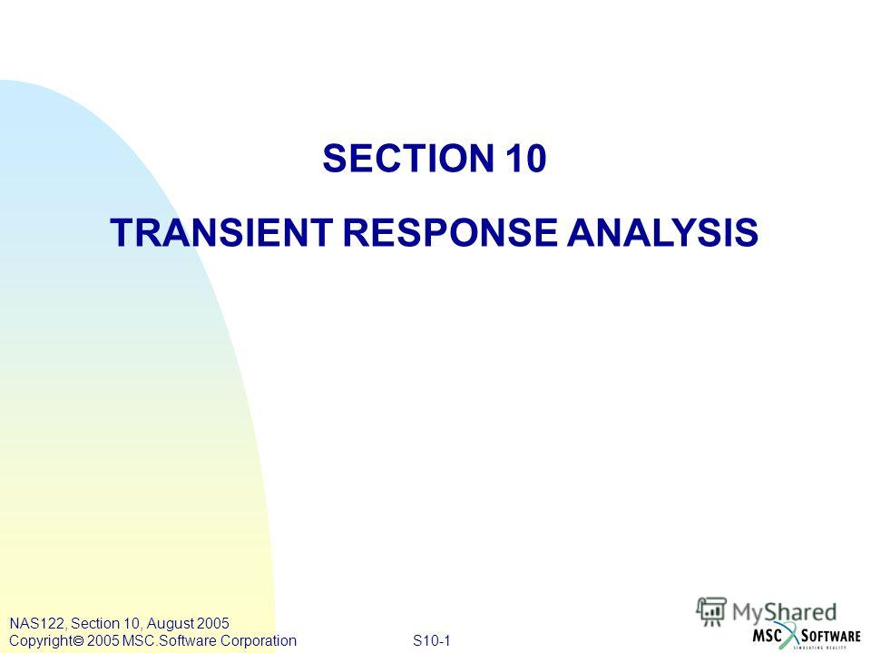 S10-1 NAS122, Section 10, August 2005 Copyright 2005 MSC.Software Corporation SECTION 10 TRANSIENT RESPONSE ANALYSIS