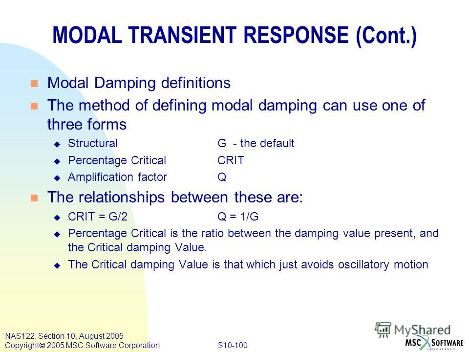 S10-100 NAS122, Section 10, August 2005 Copyright 2005 MSC.Software Corporation MODAL TRANSIENT RESPONSE (Cont.) n Modal Damping definitions n The method of defining modal damping can use one of three forms u StructuralG - the default u Percentage Cr