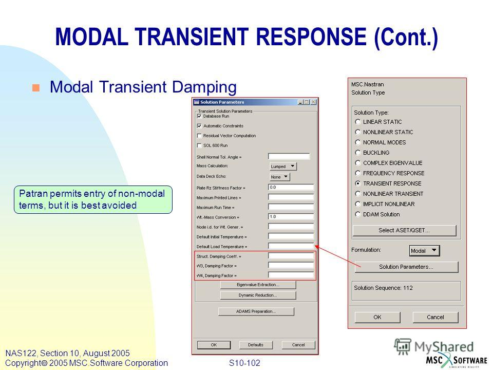 S10-102 NAS122, Section 10, August 2005 Copyright 2005 MSC.Software Corporation MODAL TRANSIENT RESPONSE (Cont.) n Modal Transient Damping Patran permits entry of non-modal terms, but it is best avoided