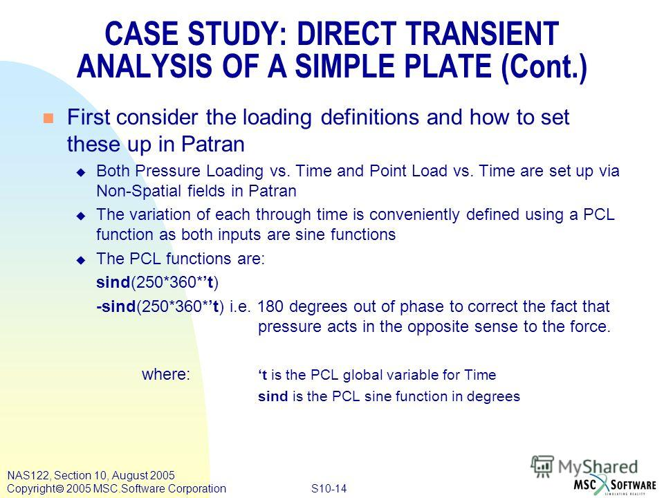 S10-14 NAS122, Section 10, August 2005 Copyright 2005 MSC.Software Corporation n First consider the loading definitions and how to set these up in Patran u Both Pressure Loading vs. Time and Point Load vs. Time are set up via Non-Spatial fields in Pa