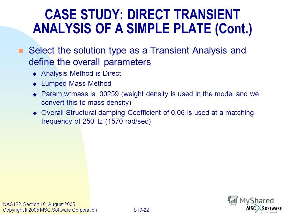 S10-22 NAS122, Section 10, August 2005 Copyright 2005 MSC.Software Corporation n Select the solution type as a Transient Analysis and define the overall parameters u Analysis Method is Direct u Lumped Mass Method u Param,wtmass is.00259 (weight densi