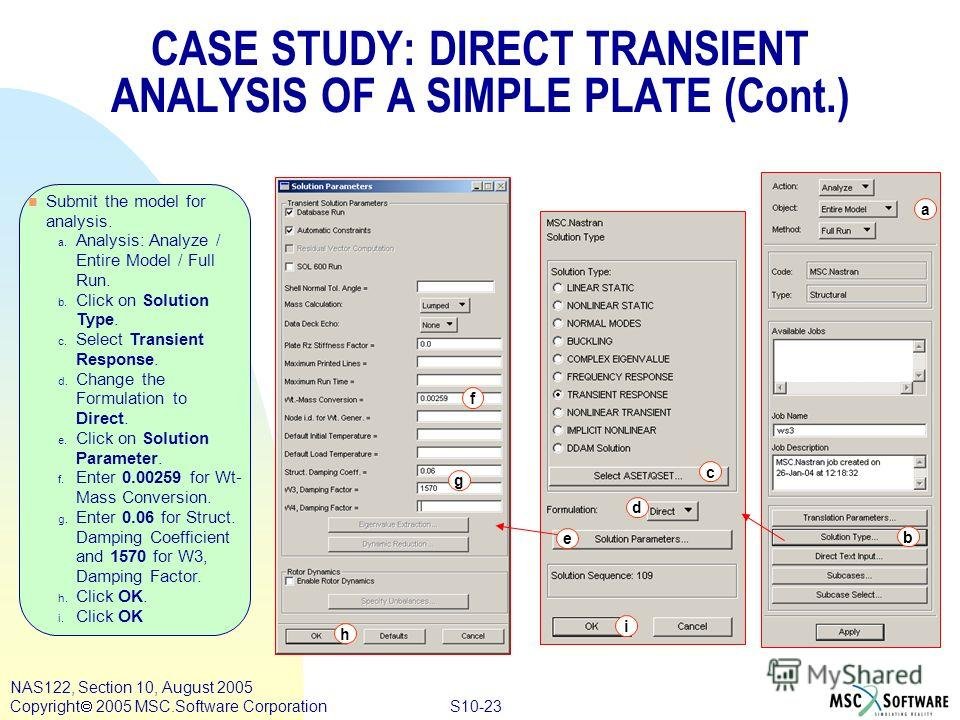 S10-23 NAS122, Section 10, August 2005 Copyright 2005 MSC.Software Corporation n Submit the model for analysis. a. Analysis: Analyze / Entire Model / Full Run. b. Click on Solution Type. c. Select Transient Response. d. Change the Formulation to Dire