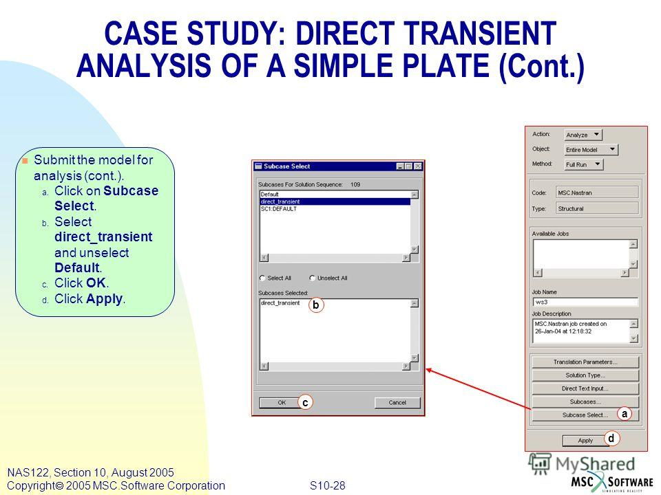 S10-28 NAS122, Section 10, August 2005 Copyright 2005 MSC.Software Corporation n Submit the model for analysis (cont.). a. Click on Subcase Select. b. Select direct_transient and unselect Default. c. Click OK. d. Click Apply. a d b c CASE STUDY: DIRE