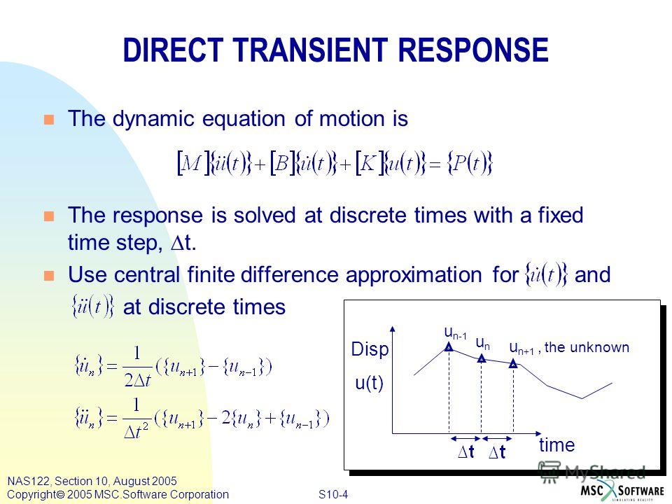 S10-4 NAS122, Section 10, August 2005 Copyright 2005 MSC.Software Corporation DIRECT TRANSIENT RESPONSE n The dynamic equation of motion is The response is solved at discrete times with a fixed time step, t. n Use central finite difference approximat