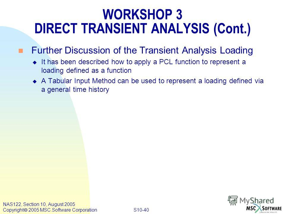 S10-40 NAS122, Section 10, August 2005 Copyright 2005 MSC.Software Corporation WORKSHOP 3 DIRECT TRANSIENT ANALYSIS (Cont.) n Further Discussion of the Transient Analysis Loading u It has been described how to apply a PCL function to represent a load