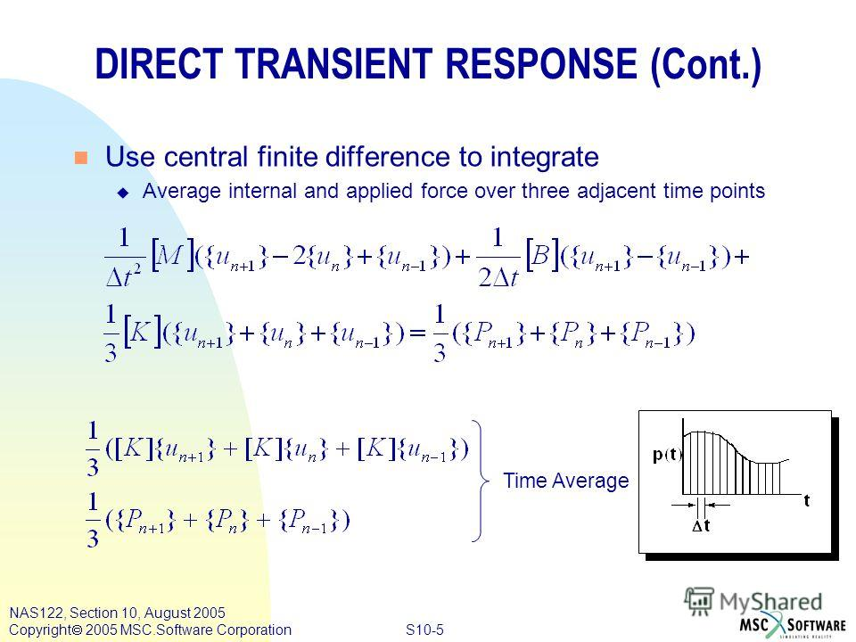 S10-5 NAS122, Section 10, August 2005 Copyright 2005 MSC.Software Corporation DIRECT TRANSIENT RESPONSE (Cont.) n Use central finite difference to integrate u Average internal and applied force over three adjacent time points Time Average