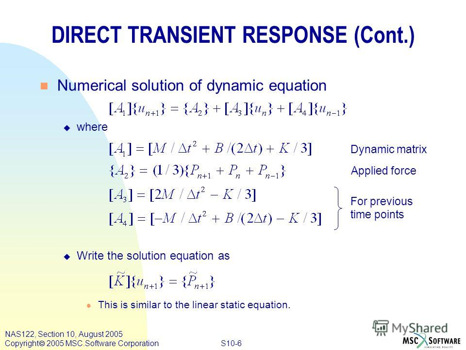 S10-6 NAS122, Section 10, August 2005 Copyright 2005 MSC.Software Corporation DIRECT TRANSIENT RESPONSE (Cont.) n Numerical solution of dynamic equation u where u Write the solution equation as l This is similar to the linear static equation. Dynamic