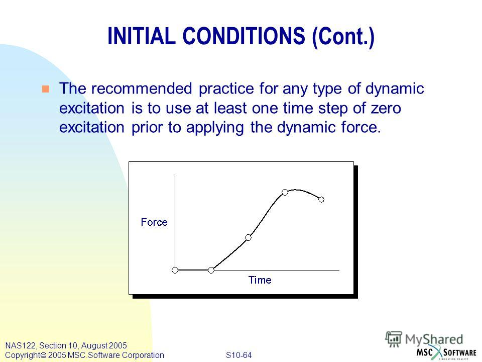 S10-64 NAS122, Section 10, August 2005 Copyright 2005 MSC.Software Corporation INITIAL CONDITIONS (Cont.) n The recommended practice for any type of dynamic excitation is to use at least one time step of zero excitation prior to applying the dynamic
