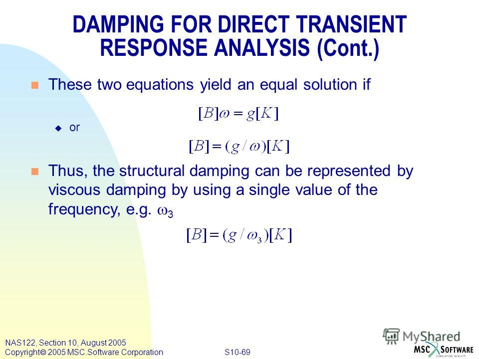 S10-69 NAS122, Section 10, August 2005 Copyright 2005 MSC.Software Corporation DAMPING FOR DIRECT TRANSIENT RESPONSE ANALYSIS (Cont.) n These two equations yield an equal solution if u or Thus, the structural damping can be represented by viscous dam