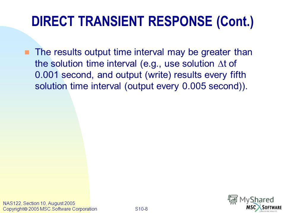 S10-8 NAS122, Section 10, August 2005 Copyright 2005 MSC.Software Corporation DIRECT TRANSIENT RESPONSE (Cont.) The results output time interval may be greater than the solution time interval (e.g., use solution t of 0.001 second, and output (write)