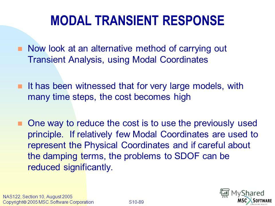 S10-89 NAS122, Section 10, August 2005 Copyright 2005 MSC.Software Corporation MODAL TRANSIENT RESPONSE n Now look at an alternative method of carrying out Transient Analysis, using Modal Coordinates n It has been witnessed that for very large models
