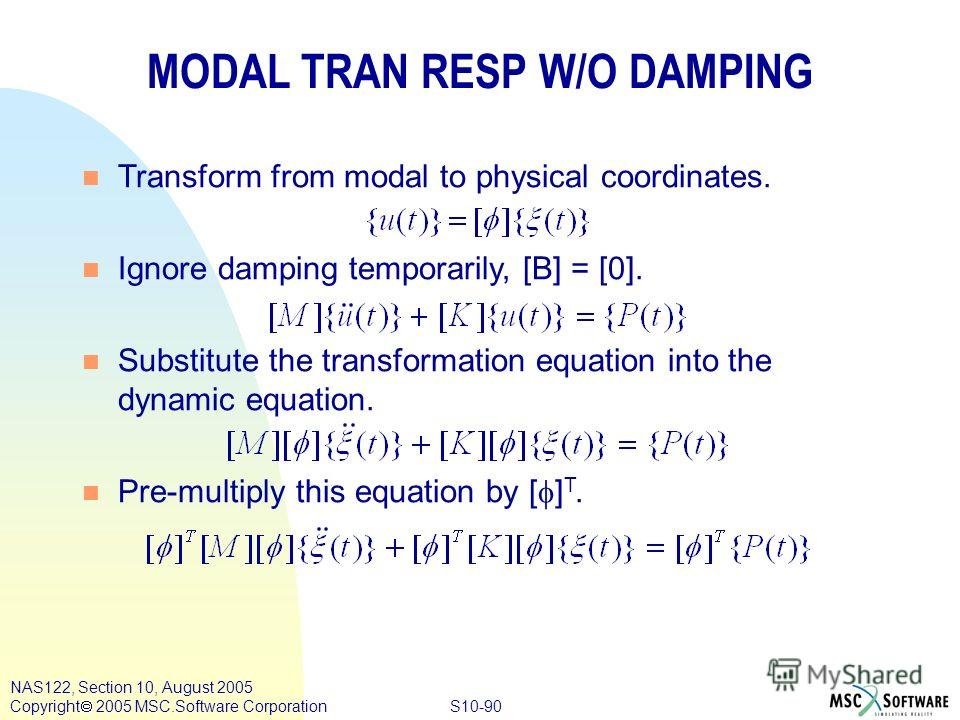 S10-90 NAS122, Section 10, August 2005 Copyright 2005 MSC.Software Corporation MODAL TRAN RESP W/O DAMPING n Transform from modal to physical coordinates. n Ignore damping temporarily, [B] = [0]. n Substitute the transformation equation into the dyna