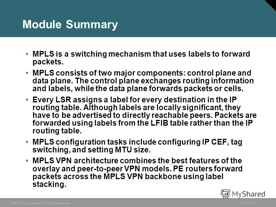 © 2006 Cisco Systems, Inc. All rights reserved.ISCW v1.03-1 Module Summary MPLS is a switching mechanism that uses labels to forward packets. MPLS consists of two major components: control plane and data plane. The control plane exchanges routing inf